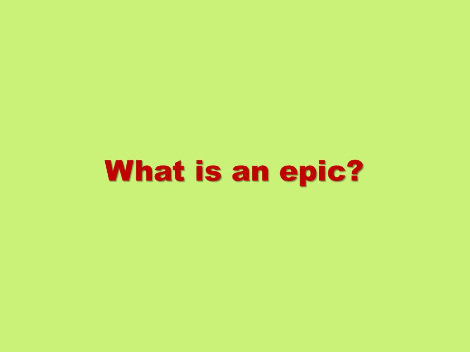 What is an epic.1. A long narrative poem on a great and serious subject 2.