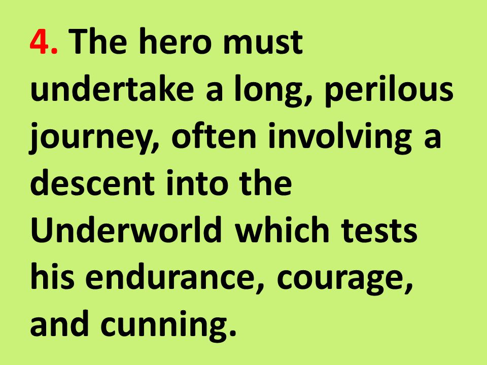 4. The hero must undertake a long, perilous journey, often involving a descent into the Underworld which tests his endurance, courage, and cunning.
