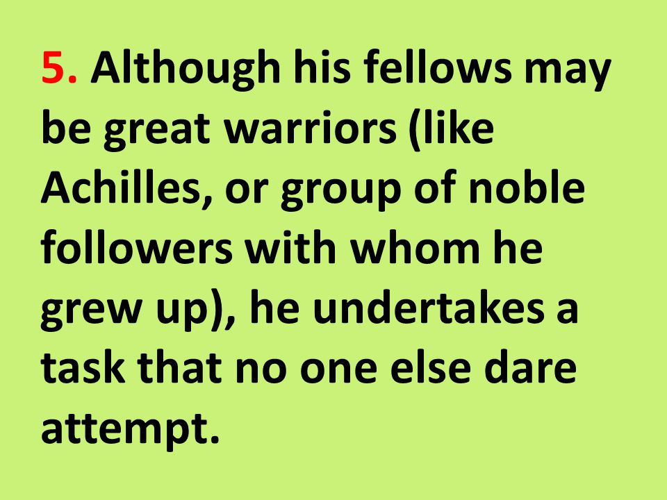 5. Although his fellows may be great warriors (like Achilles, or group of noble followers with whom he grew up), he undertakes a task that no one else