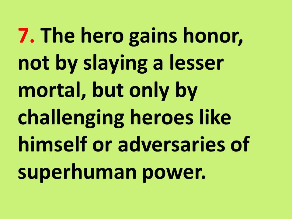 7. The hero gains honor, not by slaying a lesser mortal, but only by challenging heroes like himself or adversaries of superhuman power.