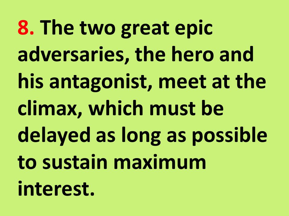 8. The two great epic adversaries, the hero and his antagonist, meet at the climax, which must be delayed as long as possible to sustain maximum inter