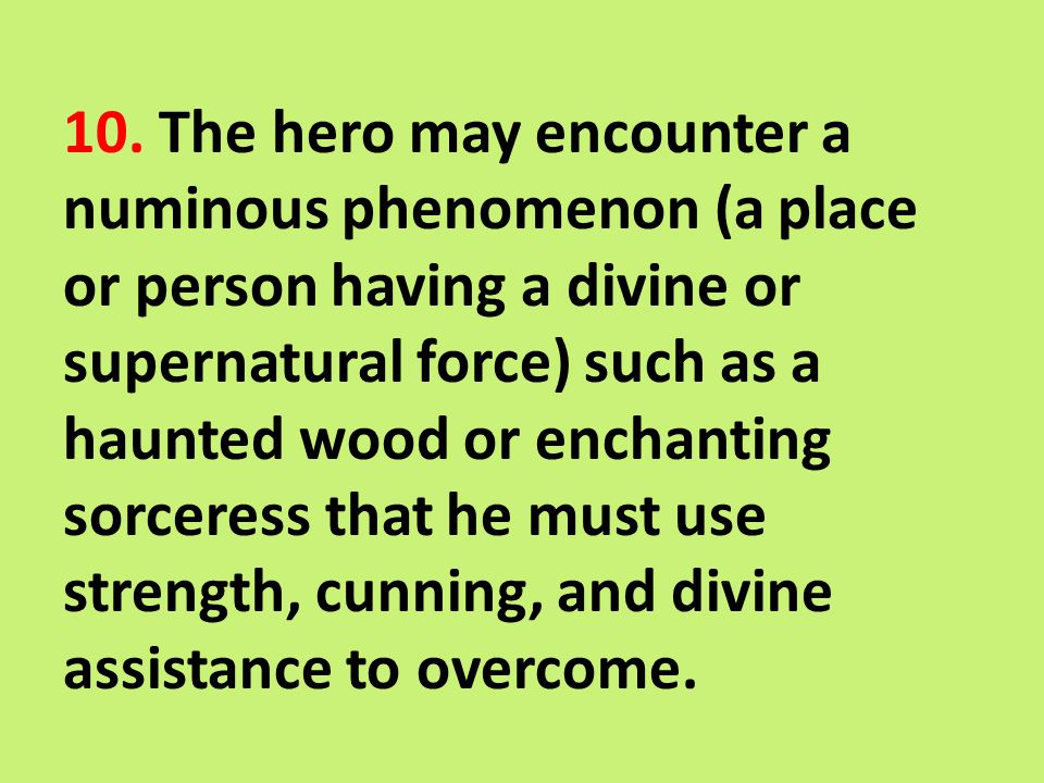 10. The hero may encounter a numinous phenomenon (a place or person having a divine or supernatural force) such as a haunted wood or enchanting sorcer