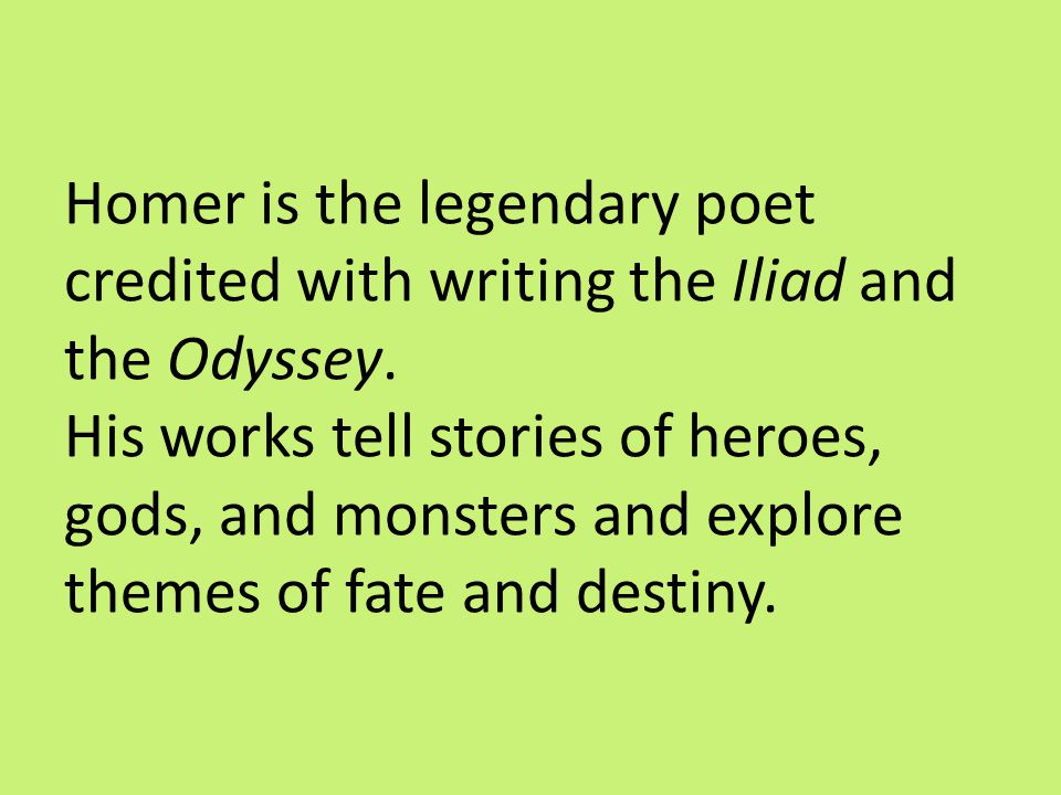 Homer is the legendary poet credited with writing the Iliad and the Odyssey. His works tell stories of heroes, gods, and monsters and explore themes o