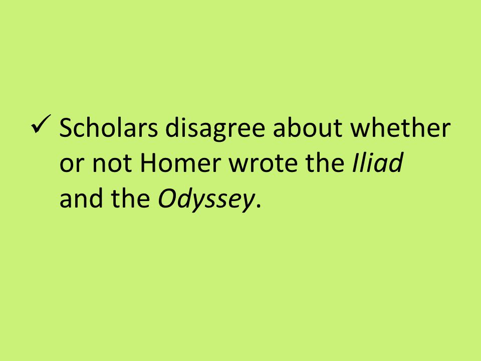 Scholars disagree about whether or not Homer wrote the Iliad and the Odyssey.