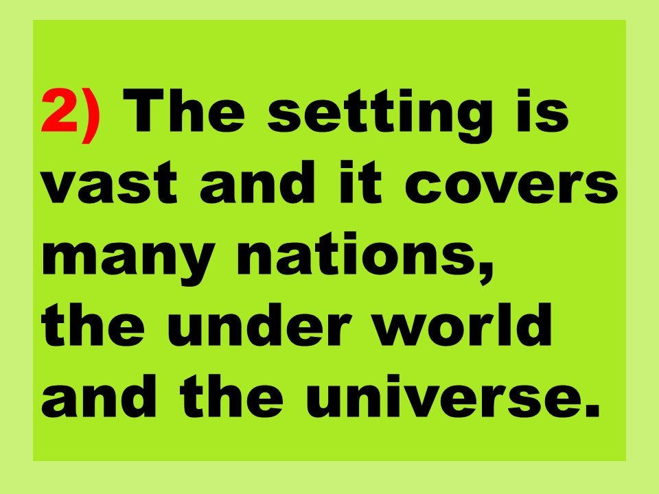 2) The setting is vast and it covers many nations, the under world and the universe.