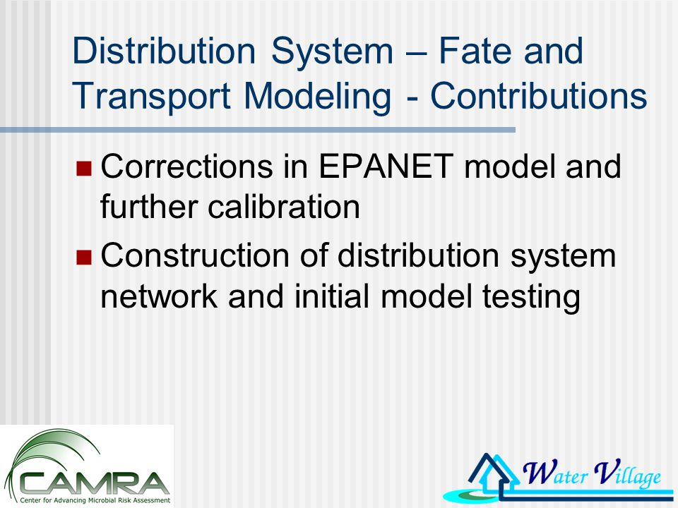 Distribution System – Fate and Transport Modeling - Contributions Corrections in EPANET model and further calibration Construction of distribution system network and initial model testing