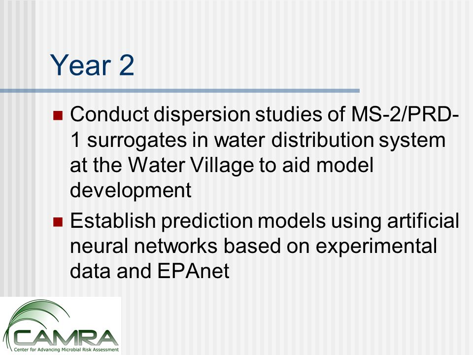Year 2 Conduct dispersion studies of MS-2/PRD- 1 surrogates in water distribution system at the Water Village to aid model development Establish prediction models using artificial neural networks based on experimental data and EPAnet