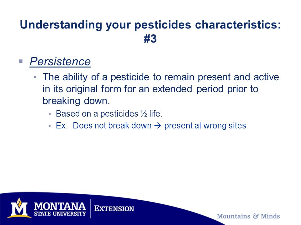 Understanding your pesticides characteristics: #3  Persistence The ability of a pesticide to remain present and active in its original form for an extended period prior to breaking down.