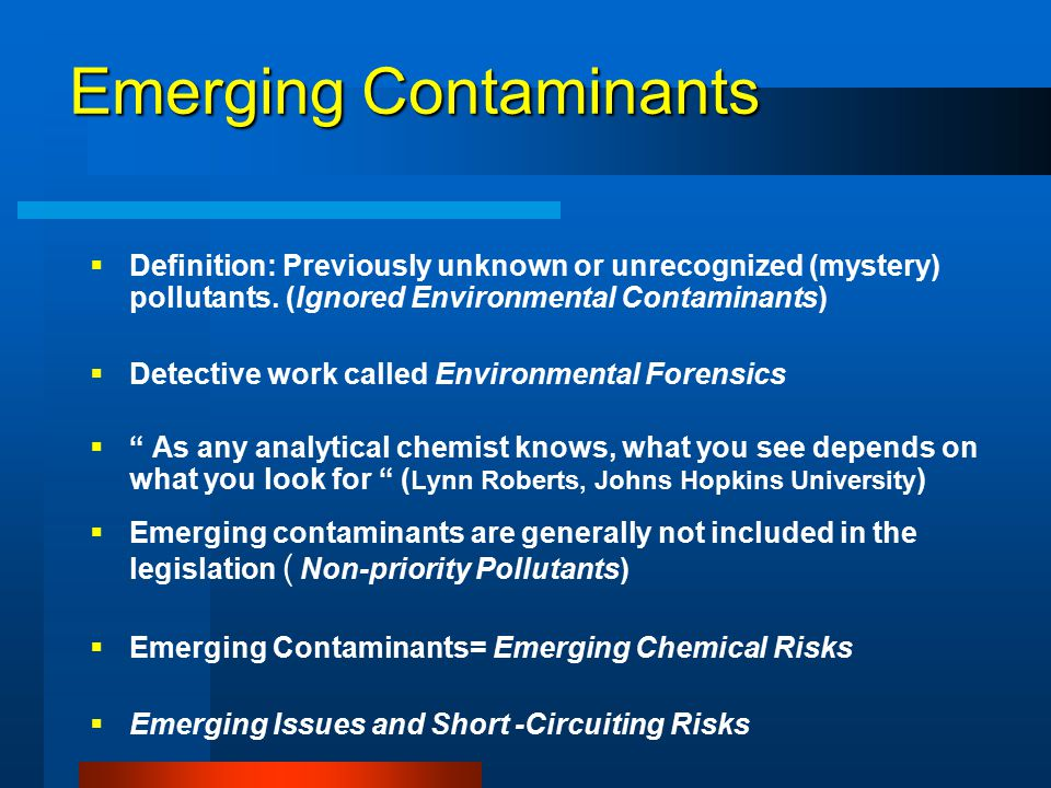Emerging Contaminants §Definition: Previously unknown or unrecognized (mystery) pollutants.