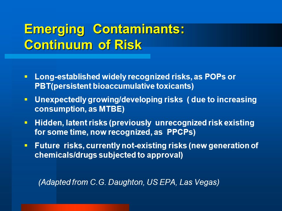 Emerging Contaminants: Continuum of Risk  Long-established widely recognized risks, as POPs or PBT(persistent bioaccumulative toxicants)  Unexpectedly growing/developing risks ( due to increasing consumption, as MTBE)  Hidden, latent risks (previously unrecognized risk existing for some time, now recognized, as PPCPs)  Future risks, currently not-existing risks (new generation of chemicals/drugs subjected to approval) (Adapted from C.G.