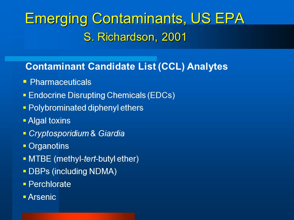 Emerging Contaminants (EU): Water Framework Directive and the Precautionary Principle  Polybrominated Diphenyl Ethers (PBDEs)-  Endocrine Disrupting Compounds-Alkylphenols- detergents, Phthalates  Upcoming Priorities (Future Candidates for Monitoring) :  PPCPs (Pharmaceuticals and Personal Care Products) Diclofenac,Ibuprofen, EDCs  Veterinary pharmaceuticals for animal feeding  MTBE and related compounds