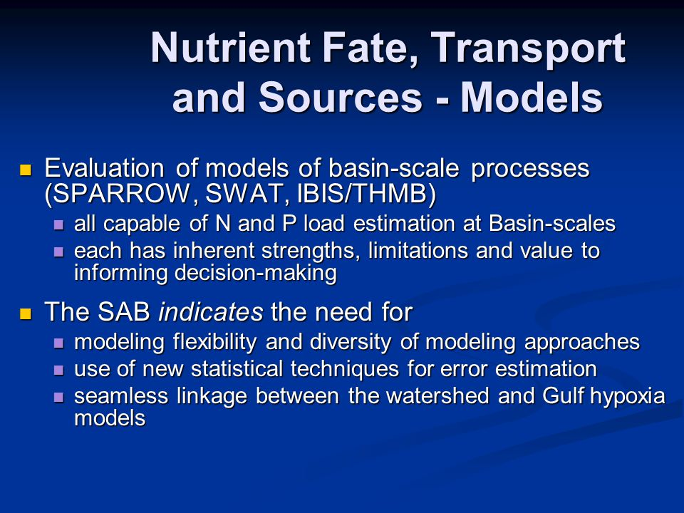 Evaluation of models of basin-scale processes (SPARROW, SWAT, IBIS/THMB) Evaluation of models of basin-scale processes (SPARROW, SWAT, IBIS/THMB) all capable of N and P load estimation at Basin-scales all capable of N and P load estimation at Basin-scales each has inherent strengths, limitations and value to informing decision-making each has inherent strengths, limitations and value to informing decision-making The SAB indicates the need for The SAB indicates the need for modeling flexibility and diversity of modeling approaches modeling flexibility and diversity of modeling approaches use of new statistical techniques for error estimation use of new statistical techniques for error estimation seamless linkage between the watershed and Gulf hypoxia models seamless linkage between the watershed and Gulf hypoxia models Nutrient Fate, Transport and Sources - Models