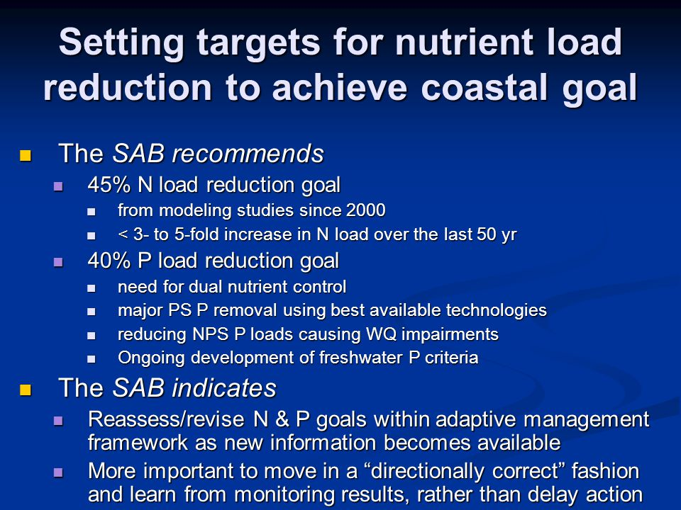 Setting targets for nutrient load reduction to achieve coastal goal The SAB recommends The SAB recommends 45% N load reduction goal 45% N load reduction goal from modeling studies since 2000 from modeling studies since 2000 < 3- to 5-fold increase in N load over the last 50 yr < 3- to 5-fold increase in N load over the last 50 yr 40% P load reduction goal 40% P load reduction goal need for dual nutrient control need for dual nutrient control major PS P removal using best available technologies major PS P removal using best available technologies reducing NPS P loads causing WQ impairments reducing NPS P loads causing WQ impairments Ongoing development of freshwater P criteria Ongoing development of freshwater P criteria The SAB indicates The SAB indicates Reassess/revise N & P goals within adaptive management framework as new information becomes available Reassess/revise N & P goals within adaptive management framework as new information becomes available More important to move in a directionally correct fashion and learn from monitoring results, rather than delay action More important to move in a directionally correct fashion and learn from monitoring results, rather than delay action