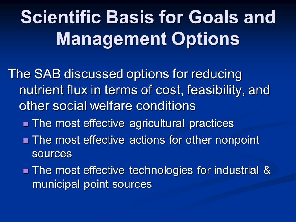 Scientific Basis for Goals and Management Options The SAB discussed options for reducing nutrient flux in terms of cost, feasibility, and other social welfare conditions The most effective agricultural practices The most effective agricultural practices The most effective actions for other nonpoint sources The most effective actions for other nonpoint sources The most effective technologies for industrial & municipal point sources The most effective technologies for industrial & municipal point sources