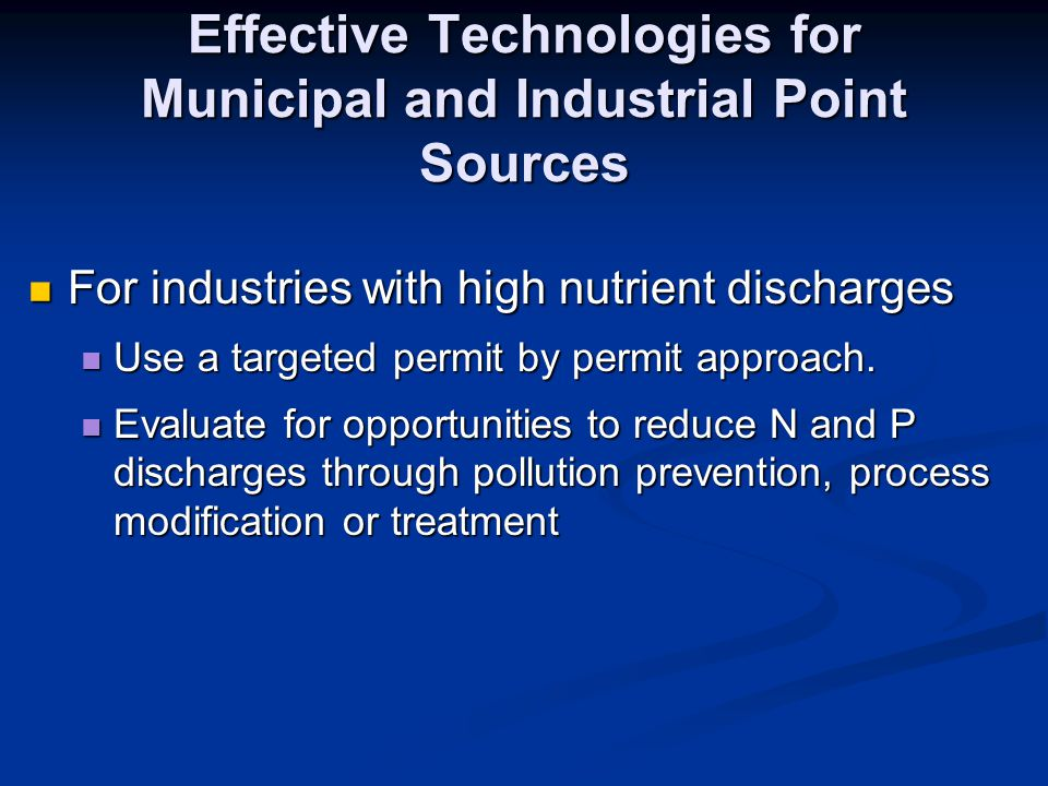 Effective Technologies for Municipal and Industrial Point Sources For industries with high nutrient discharges For industries with high nutrient discharges Use a targeted permit by permit approach.