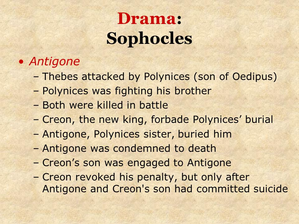 Drama: Sophocles Antigone –Thebes attacked by Polynices (son of Oedipus) –Polynices was fighting his brother –Both were killed in battle –Creon, the n