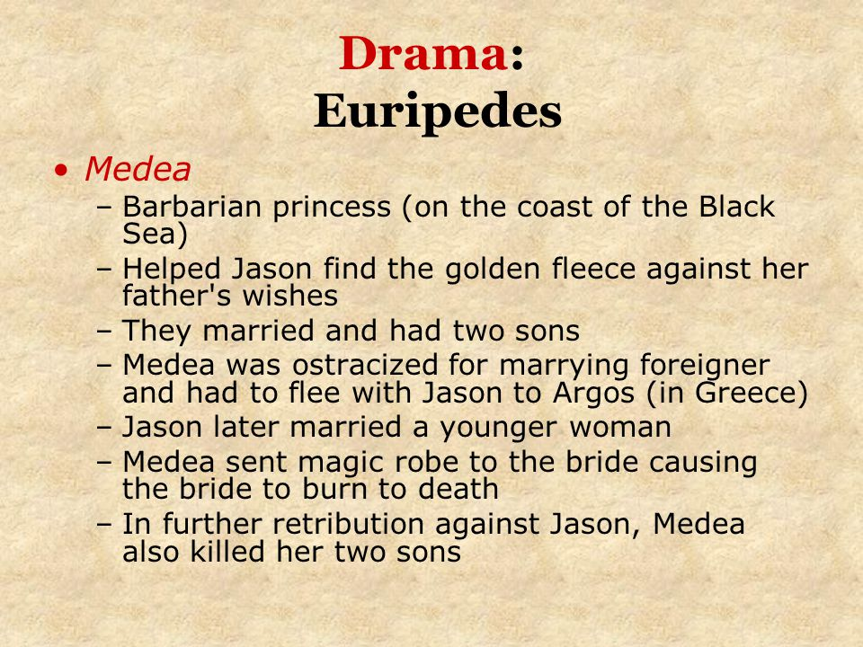 Drama: Euripedes Medea –Barbarian princess (on the coast of the Black Sea) –Helped Jason find the golden fleece against her father's wishes –They marr
