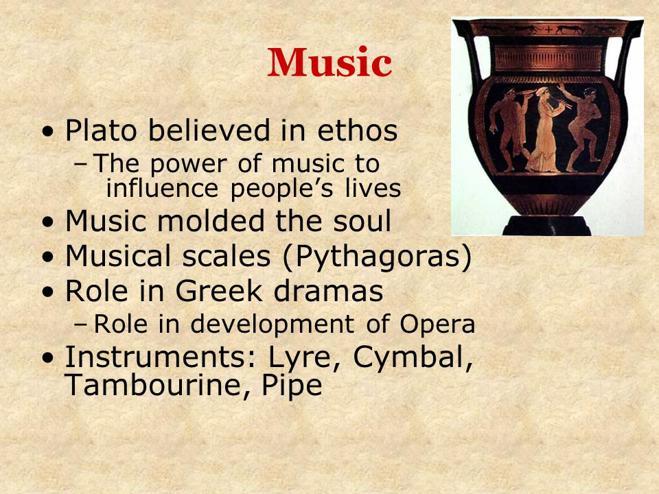 Music Plato believed in ethos –The power of music to influence people's lives Music molded the soul Musical scales (Pythagoras) Role in Greek dramas –