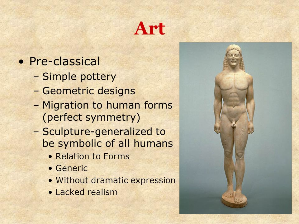 Art Pre-classical –Simple pottery –Geometric designs –Migration to human forms (perfect symmetry) –Sculpture-generalized to be symbolic of all humans
