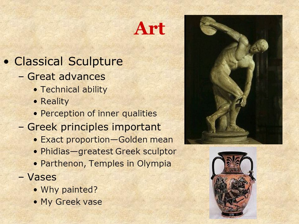Art Classical Sculpture –Great advances Technical ability Reality Perception of inner qualities –Greek principles important Exact proportion—Golden me