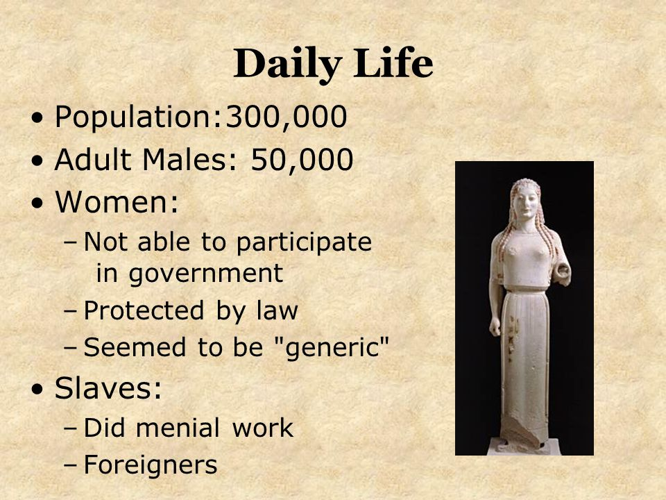 Daily Life Population:300,000 Adult Males: 50,000 Women: –Not able to participate in government –Protected by law –Seemed to be