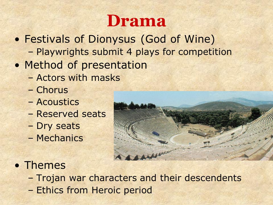 Drama Festivals of Dionysus (God of Wine) –Playwrights submit 4 plays for competition Method of presentation –Actors with masks –Chorus –Acoustics –Re