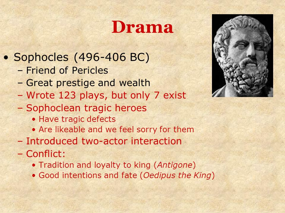 Drama Sophocles (496-406 BC) –Friend of Pericles –Great prestige and wealth –Wrote 123 plays, but only 7 exist –Sophoclean tragic heroes Have tragic d