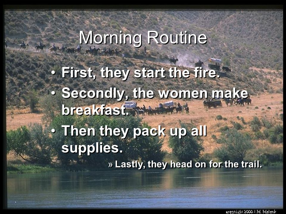 Morning Routine First, they start the fire. Secondly, the women make breakfast. Then they pack up all supplies. »Lastly, they head on for the trail. F