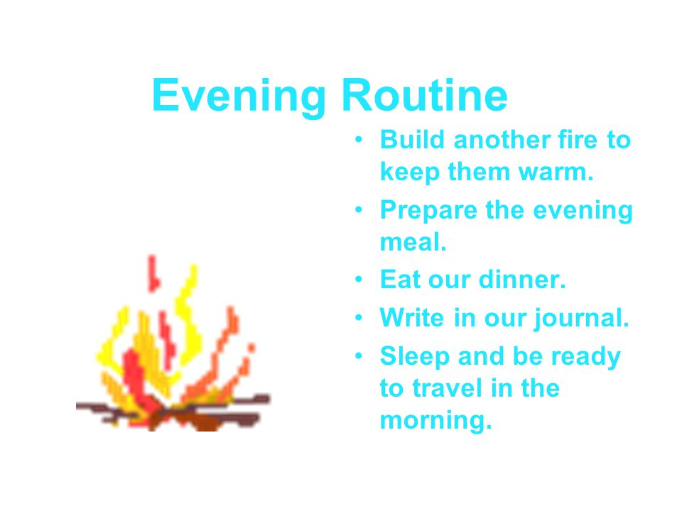 Evening Routine Build another fire to keep them warm. Prepare the evening meal. Eat our dinner. Write in our journal. Sleep and be ready to travel in