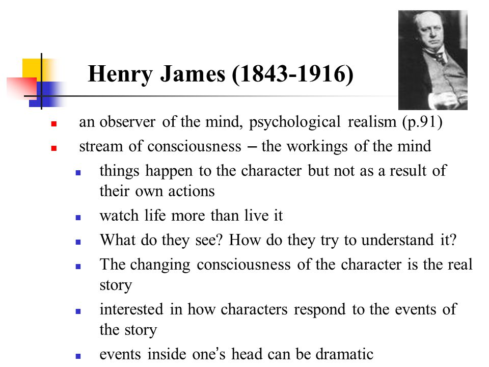 Henry James (1843-1916) an observer of the mind, psychological realism (p.91) stream of consciousness – the workings of the mind things happen to the
