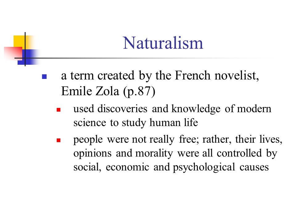 Naturalism a term created by the French novelist, Emile Zola (p.87) used discoveries and knowledge of modern science to study human life people were n