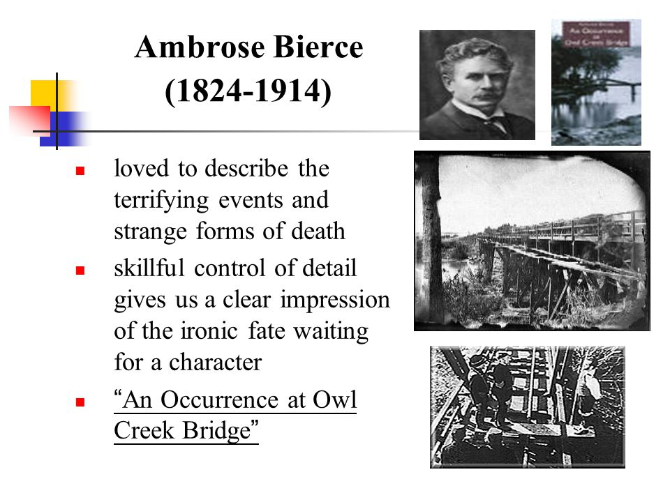 Ambrose Bierce (1824-1914) loved to describe the terrifying events and strange forms of death skillful control of detail gives us a clear impression o