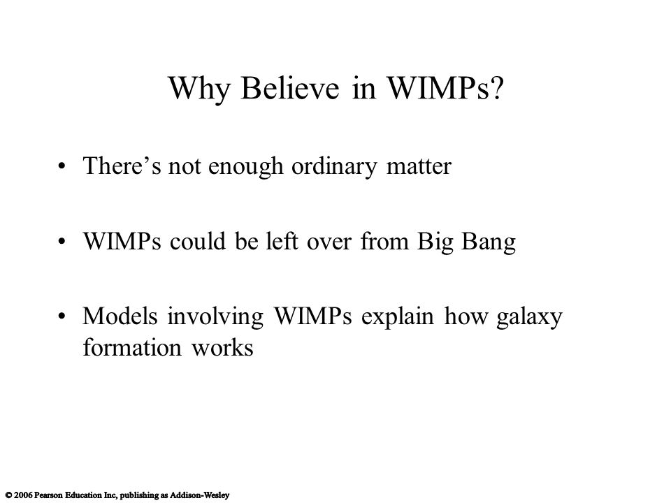 There's not enough ordinary matter WIMPs could be left over from Big Bang Models involving WIMPs explain how galaxy formation works Why Believe in WIMPs