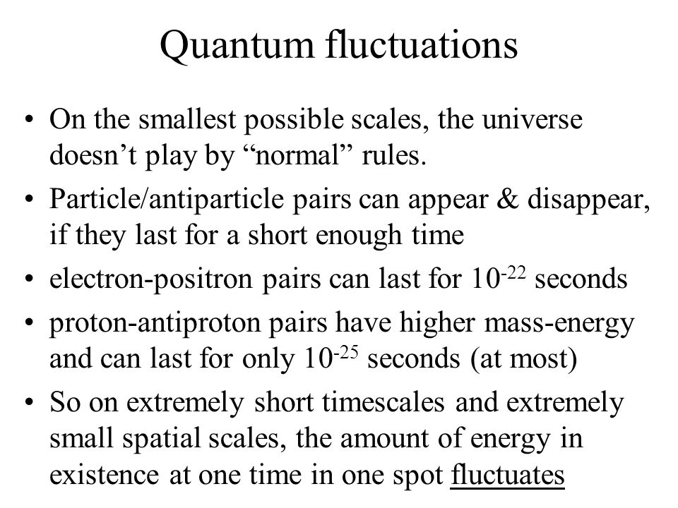 "Quantum fluctuations On the smallest possible scales, the universe doesn't play by ""normal"" rules. Particle/antiparticle pairs can appear & disappear,"