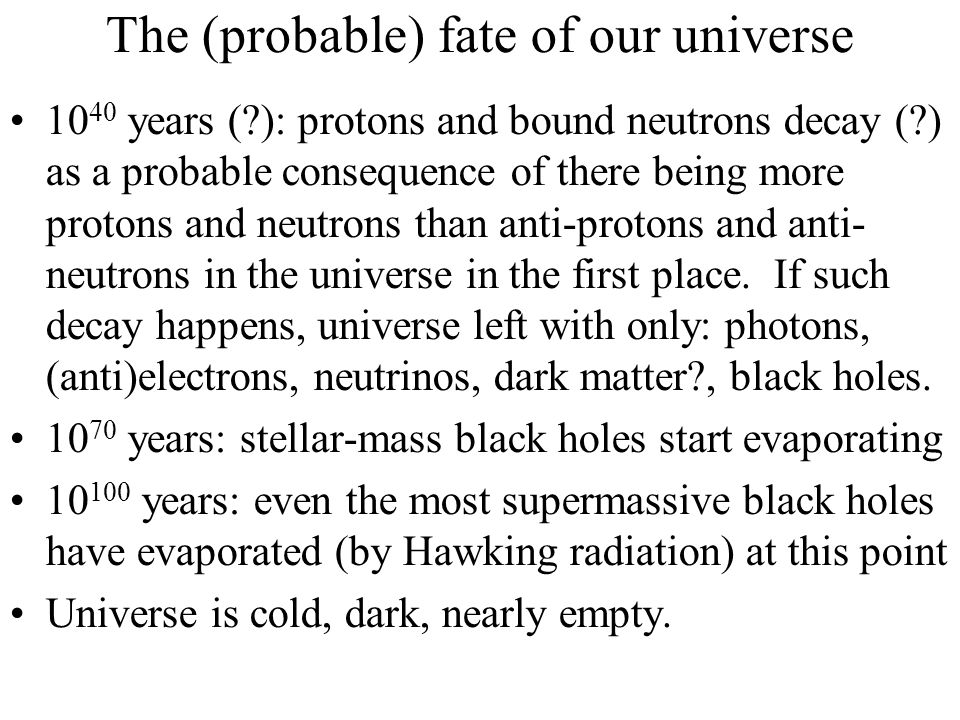 The (probable) fate of our universe 10 40 years (?): protons and bound neutrons decay (?) as a probable consequence of there being more protons and ne
