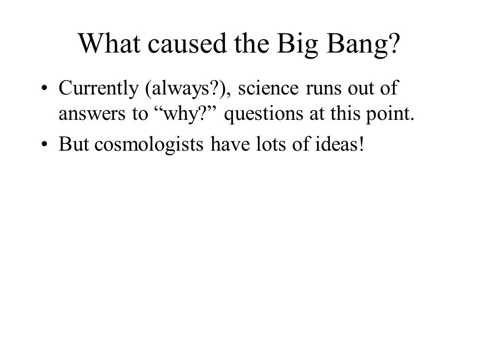 "What caused the Big Bang? Currently (always?), science runs out of answers to ""why?"" questions at this point. But cosmologists have lots of ideas!"