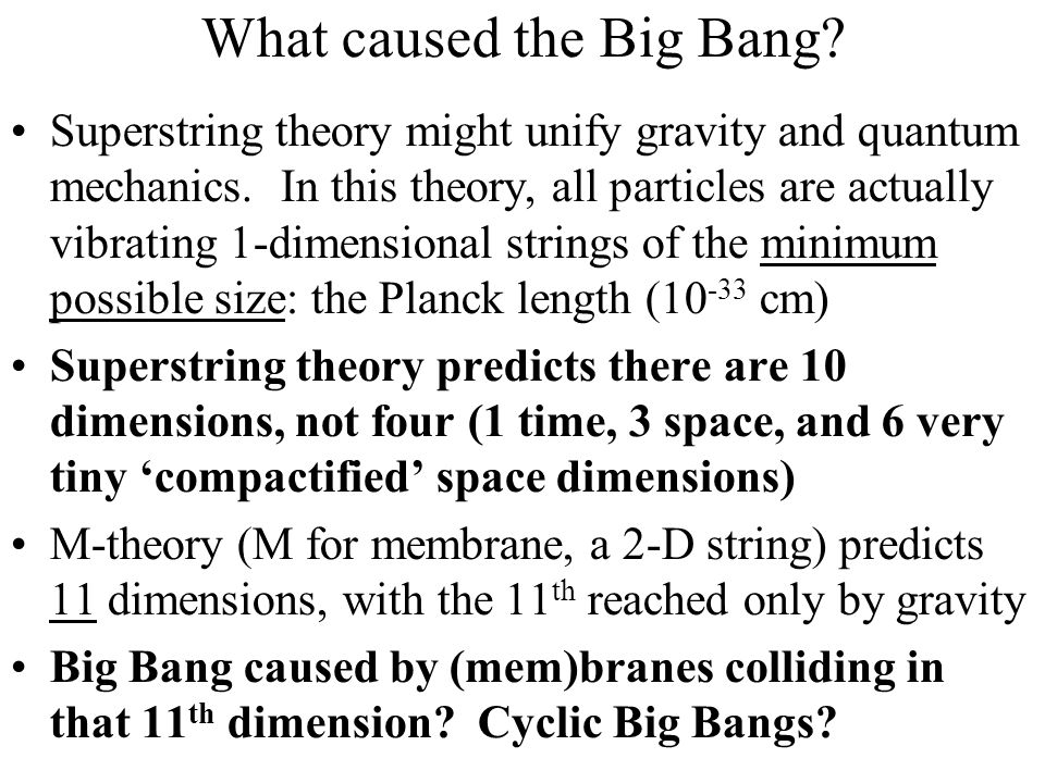 What caused the Big Bang? Superstring theory might unify gravity and quantum mechanics. In this theory, all particles are actually vibrating 1-dimensi