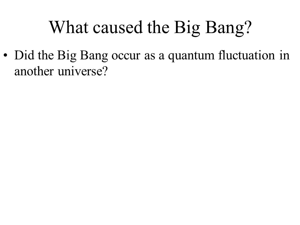 What caused the Big Bang? Did the Big Bang occur as a quantum fluctuation in another universe?