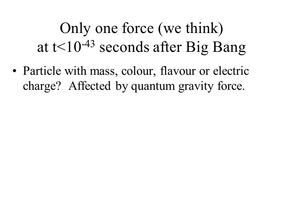 Only one force (we think) at t<10 -43 seconds after Big Bang Particle with mass, colour, flavour or electric charge? Affected by quantum gravity force