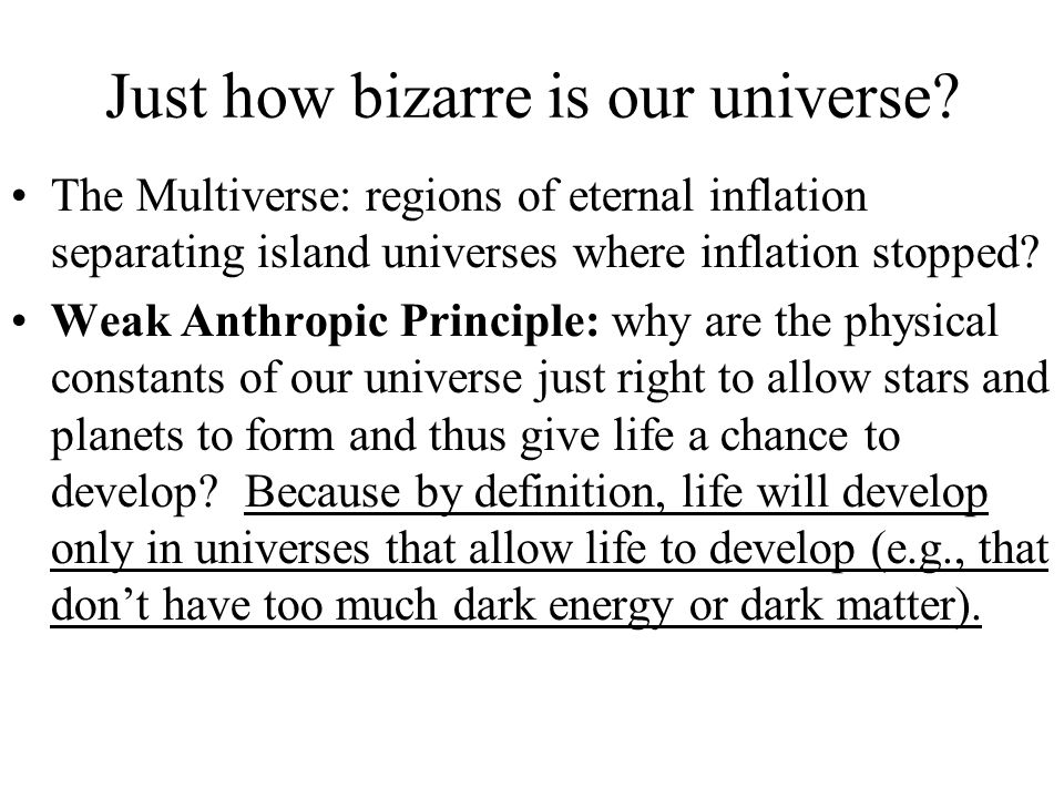 Just how bizarre is our universe? The Multiverse: regions of eternal inflation separating island universes where inflation stopped? Weak Anthropic Pri