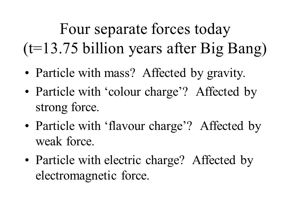 Four separate forces today (t=13.75 billion years after Big Bang) Particle with mass? Affected by gravity. Particle with 'colour charge'? Affected by