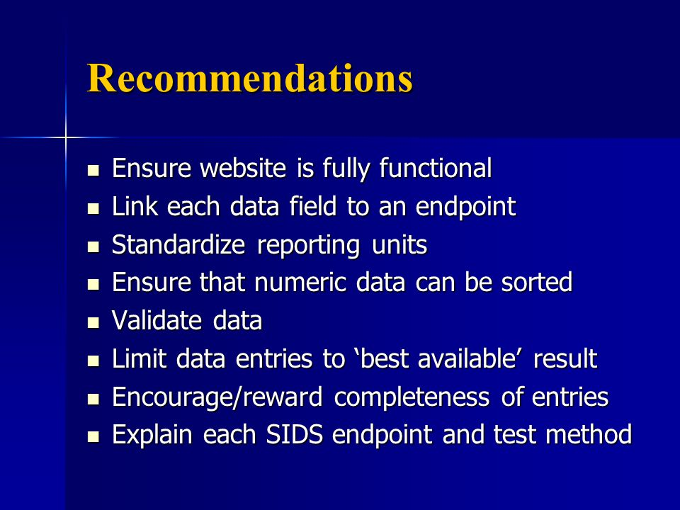 Recommendations Ensure website is fully functional Ensure website is fully functional Link each data field to an endpoint Link each data field to an endpoint Standardize reporting units Standardize reporting units Ensure that numeric data can be sorted Ensure that numeric data can be sorted Validate data Validate data Limit data entries to 'best available' result Limit data entries to 'best available' result Encourage/reward completeness of entries Encourage/reward completeness of entries Explain each SIDS endpoint and test method Explain each SIDS endpoint and test method