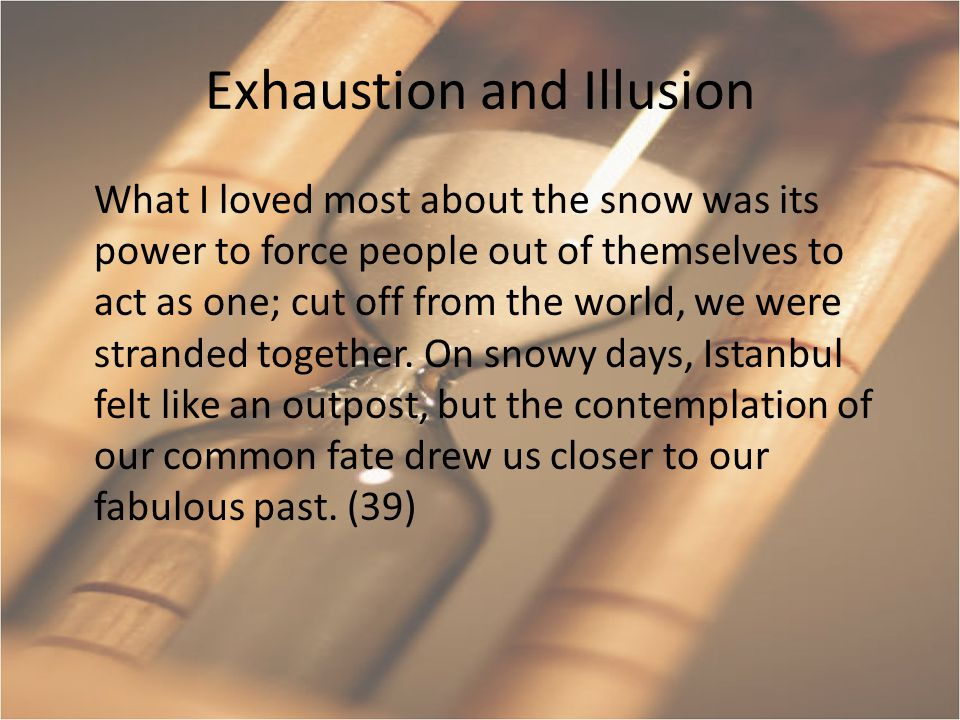 Exhaustion and Illusion What I loved most about the snow was its power to force people out of themselves to act as one; cut off from the world, we were stranded together.