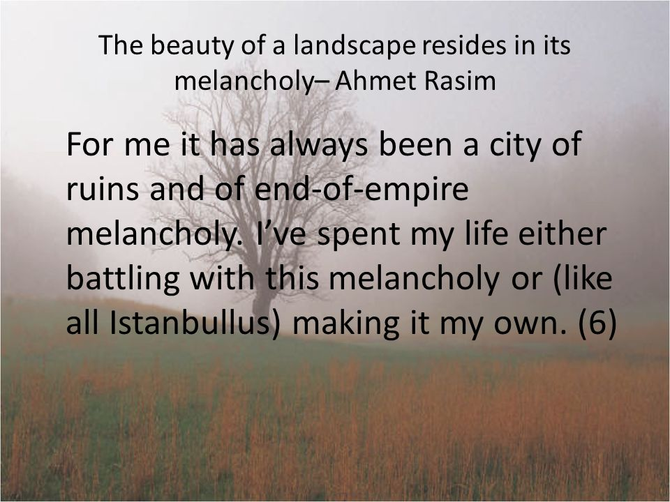 The beauty of a landscape resides in its melancholy– Ahmet Rasim For me it has always been a city of ruins and of end-of-empire melancholy.