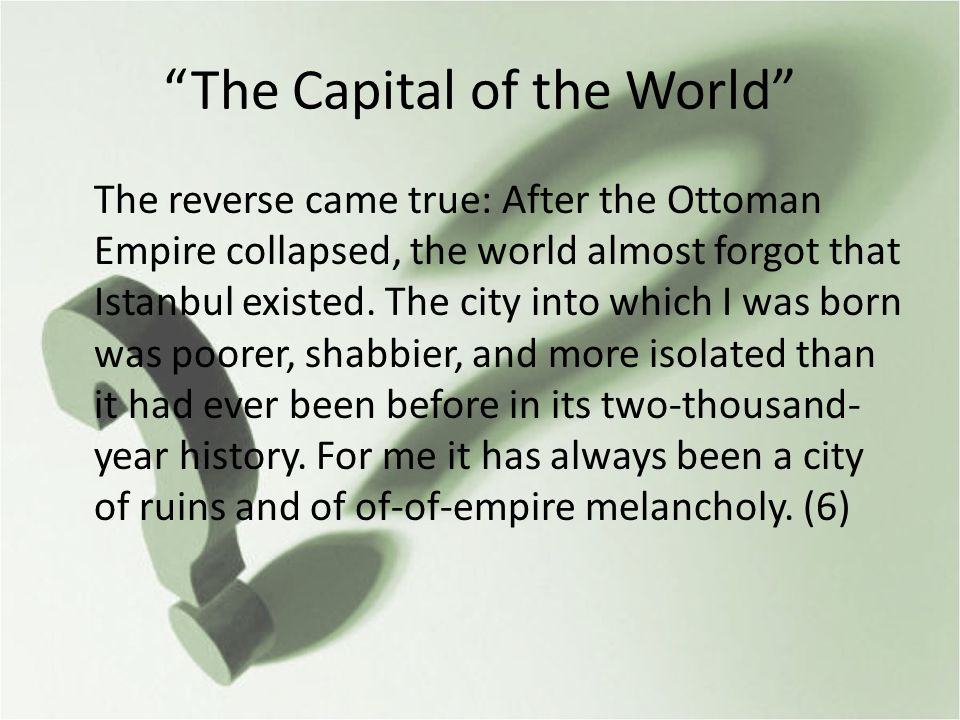 The Capital of the World The reverse came true: After the Ottoman Empire collapsed, the world almost forgot that Istanbul existed.