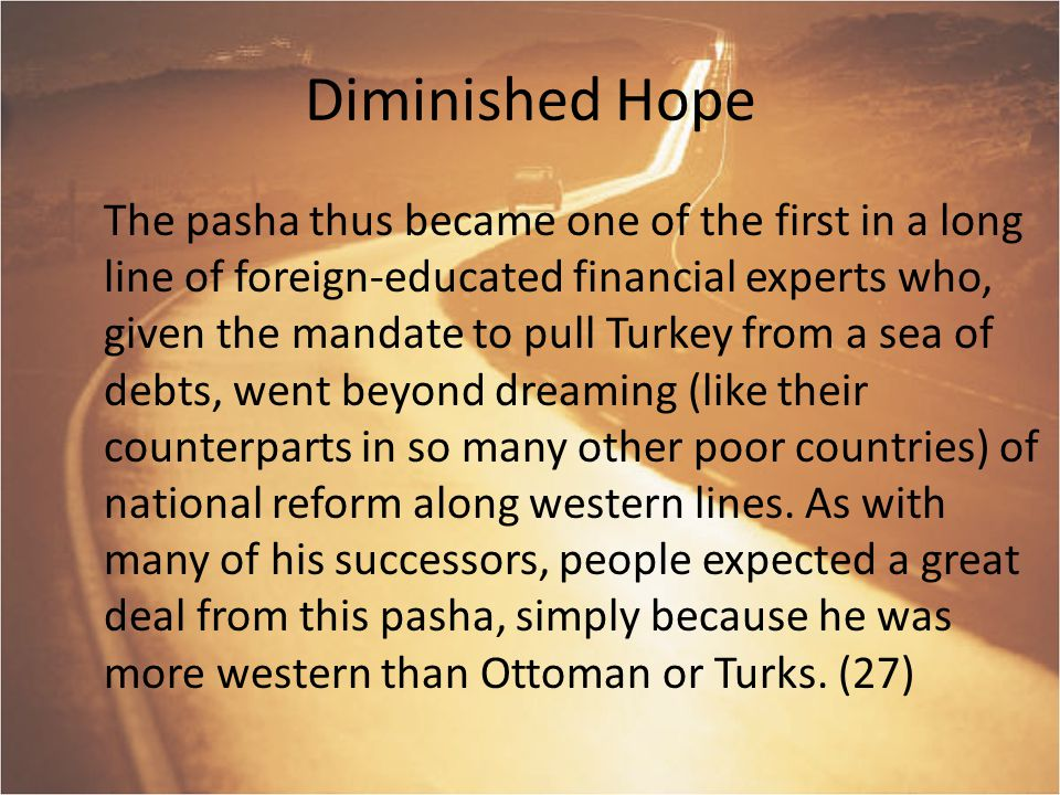 Diminished Hope The pasha thus became one of the first in a long line of foreign-educated financial experts who, given the mandate to pull Turkey from a sea of debts, went beyond dreaming (like their counterparts in so many other poor countries) of national reform along western lines.