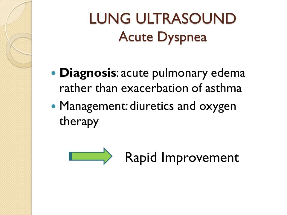 LUNG ULTRASOUND Acute Dyspnea Diagnosis: acute pulmonary edema rather than exacerbation of asthma Management: diuretics and oxygen therapy Rapid Improvement