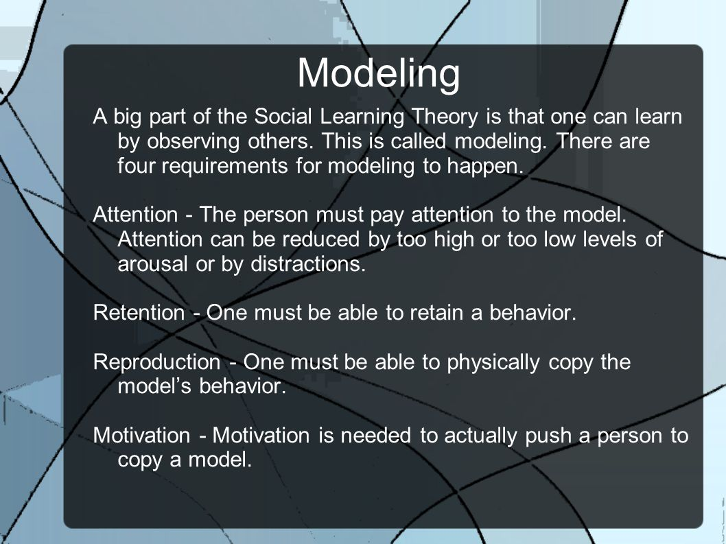 Modeling A big part of the Social Learning Theory is that one can learn by observing others.