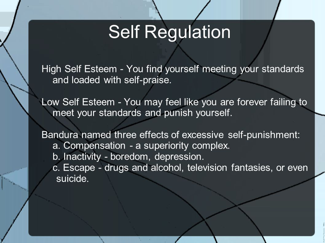 Self Regulation High Self Esteem - You find yourself meeting your standards and loaded with self-praise.