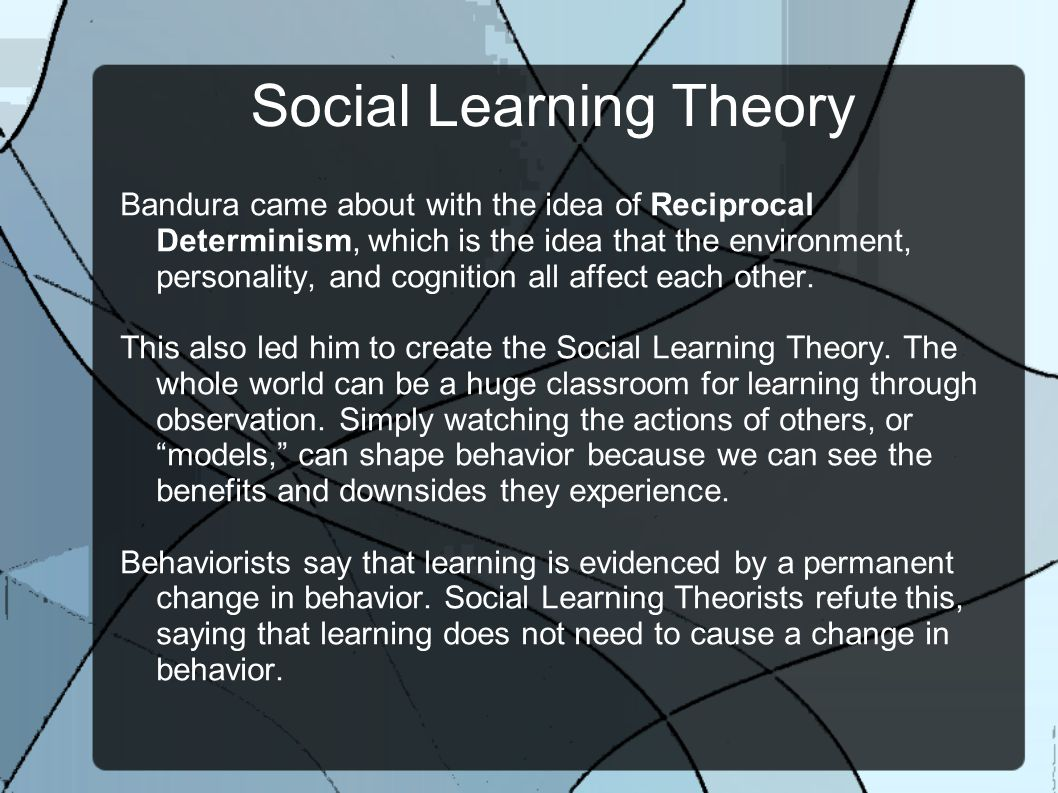 Social Learning Theory Environmental forces and physical behavior influence multiple behavioral qualities - Thought, Will, Intention, Responsibility, Morality, Imagination, and Creativity.